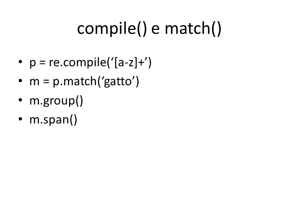 compile() e match() p = re.compile('[a-z]+') m = p.match('gatto')